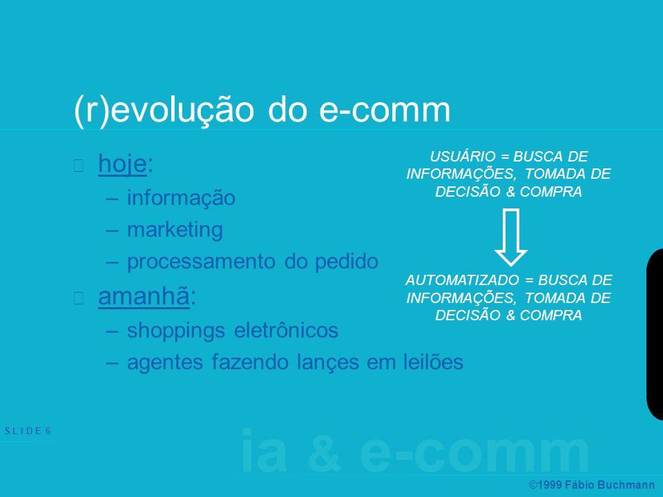 ia & e-comm S L I D E 6 ©1999 Fábio Buchmann (r)evolução do e-comm hoje: –informação –marketing –processamento do pedido amanhã: –shoppings eletrônicos –agentes fazendo lançes em leilões USUÁRIO = BUSCA DE INFORMAÇÕES, TOMADA DE DECISÃO & COMPRA AUTOMATIZADO = BUSCA DE INFORMAÇÕES, TOMADA DE DECISÃO & COMPRA