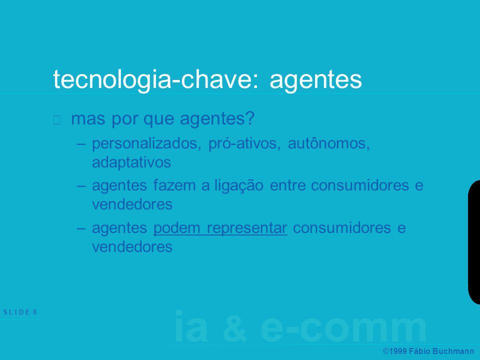 ia & e-comm S L I D E 8 ©1999 Fábio Buchmann tecnologia-chave: agentes mas por que agentes? –personalizados, pró-ativos, autônomos, adaptativos –agent
