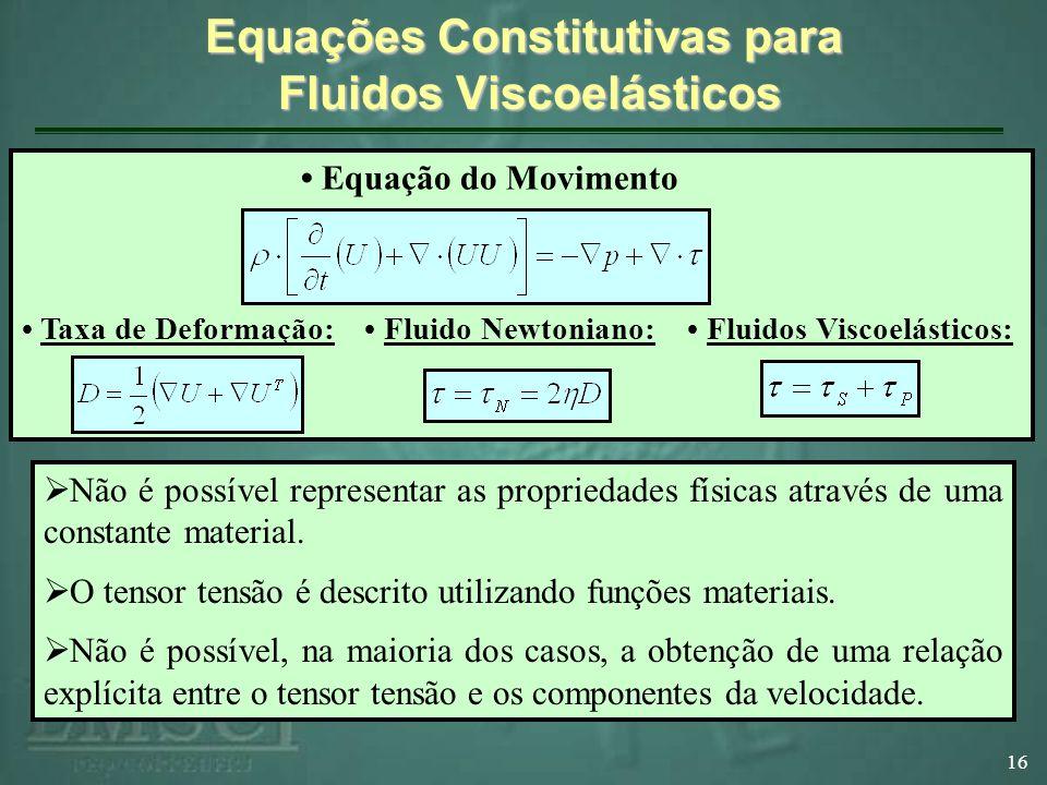 Equações Constitutivas para Fluidos Viscoelásticos 16 Não é possível representar as propriedades físicas através de uma constante material.