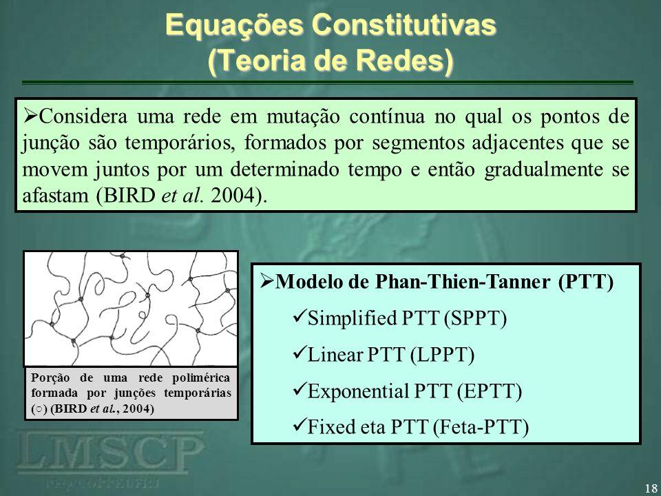 18 Equações Constitutivas (Teoria de Redes) Porção de uma rede polimérica formada por junções temporárias () (BIRD et al., 2004) Considera uma rede em
