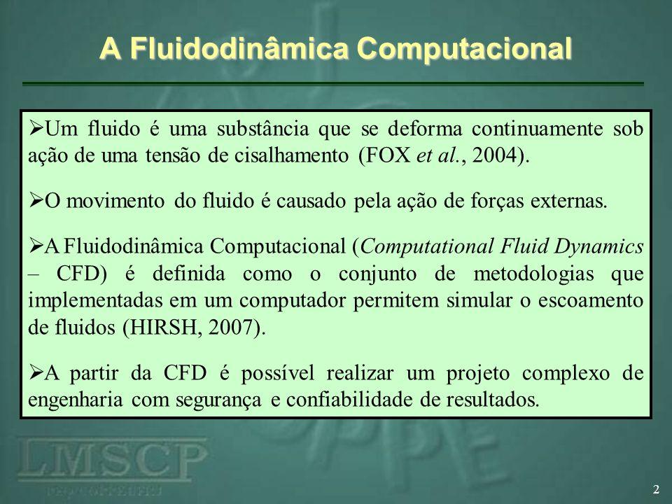 A Fluidodinâmica Computacional 3 Técnicas numéricas mais comumente aplicadas na CFD: Método de Diferenças Finitas (MDF) Método de Elementos Finitos (MEF) Método de Volumes Finitos (MVF) O MVF é o método mais aplicado na resolução de escoamentos de fluidos (CEBECI et al., 2005).
