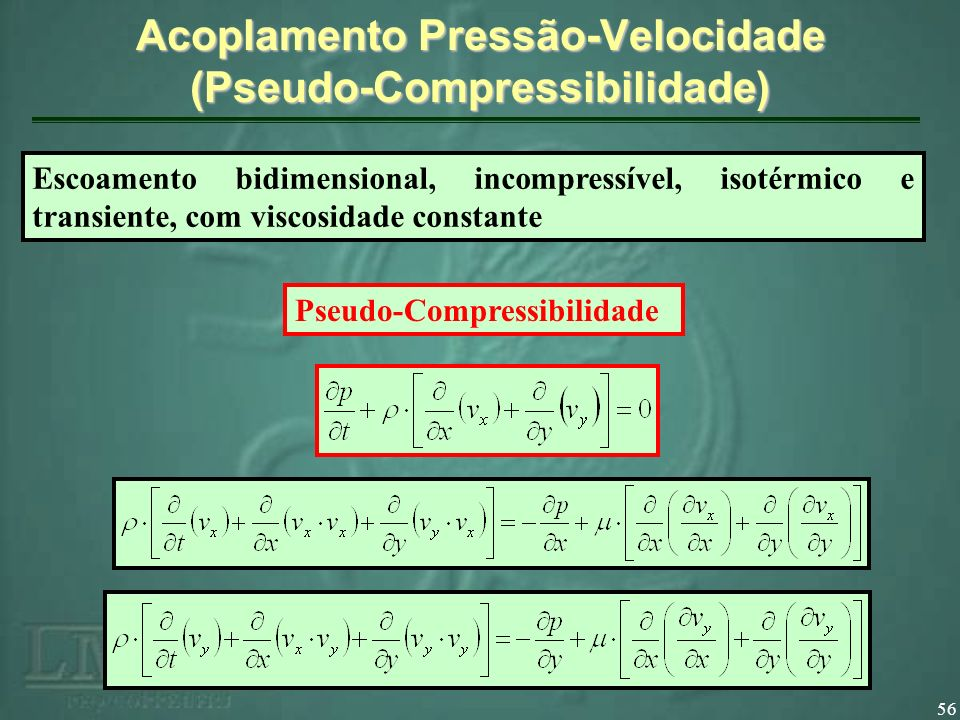 56 Acoplamento Pressão-Velocidade (Pseudo-Compressibilidade) Pseudo-Compressibilidade Escoamento bidimensional, incompressível, isotérmico e transiente, com viscosidade constante