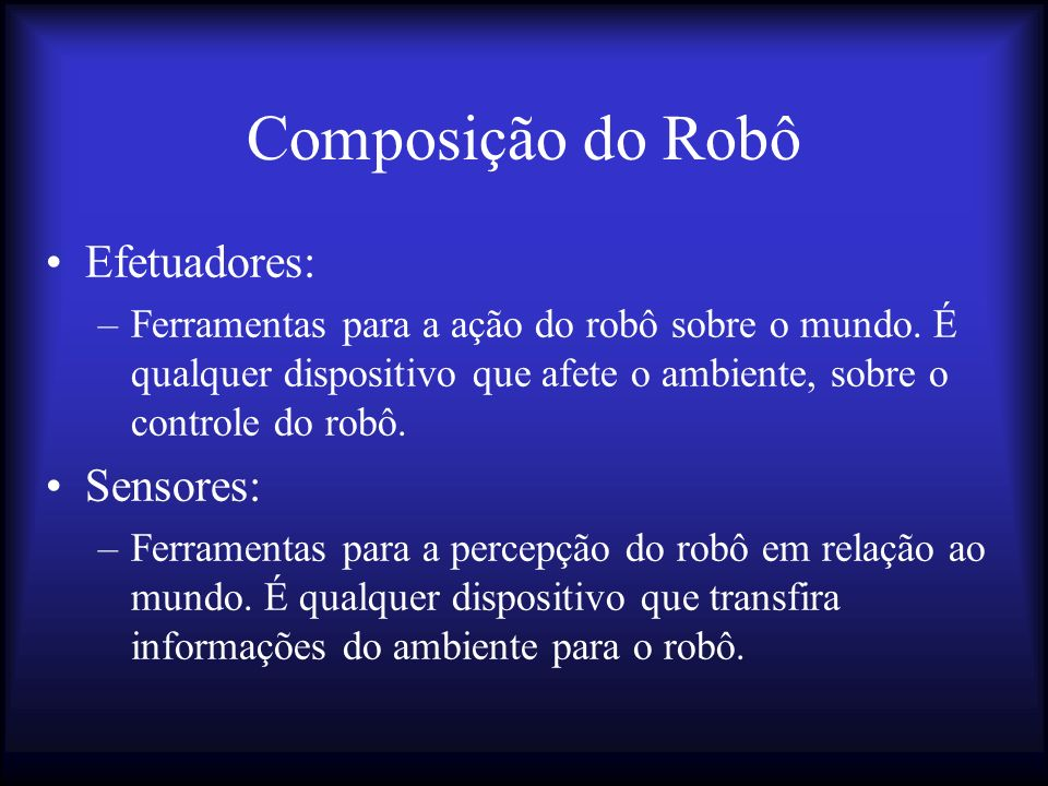 Composição do Robô Efetuadores: –Ferramentas para a ação do robô sobre o mundo.