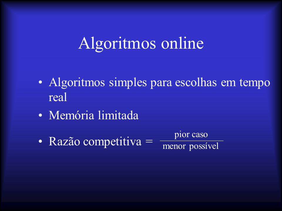 Algoritmos online Algoritmos simples para escolhas em tempo real Memória limitada Razão competitiva = pior caso menor possível