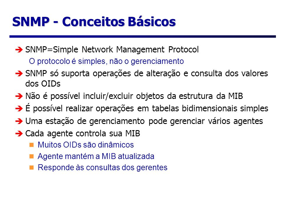SNMP - Conceitos Básicos SNMP=Simple Network Management Protocol O protocolo é simples, não o gerenciamento SNMP só suporta operações de alteração e c