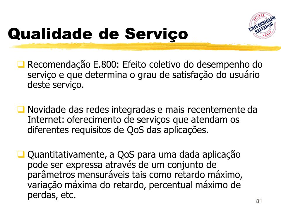 81 Qualidade de Serviço Recomendação E.800: Efeito coletivo do desempenho do serviço e que determina o grau de satisfação do usuário deste serviço. No