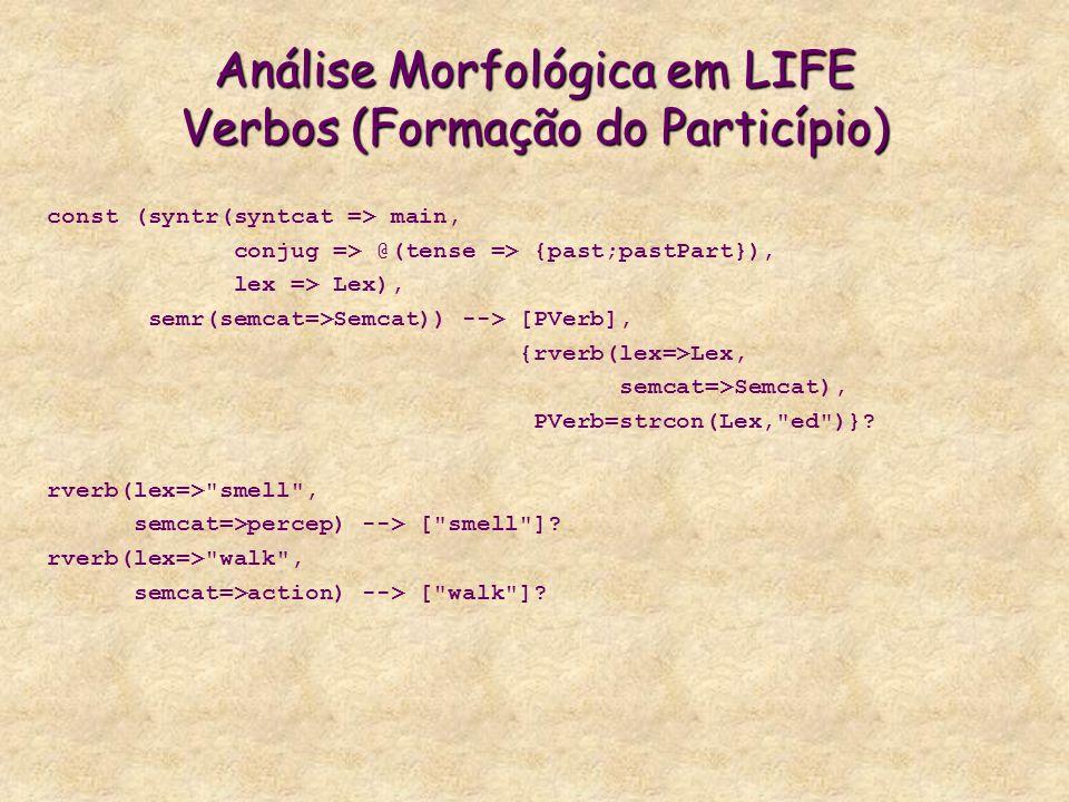 Análise Morfológica em LIFE Verbos (Formação do Particípio) const (syntr(syntcat => main, conjug => @(tense => {past;pastPart}), lex => Lex), semr(semcat=>Semcat)) --> [PVerb], {rverb(lex=>Lex, semcat=>Semcat), PVerb=strcon(Lex, ed )}.