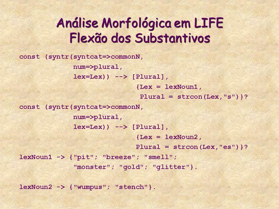 Análise Morfológica em LIFE Flexão dos Substantivos const (syntr(syntcat=>commonN, num=>plural, lex=Lex)) --> [Plural], {Lex = lexNoun1, Plural = strcon(Lex, s )}.