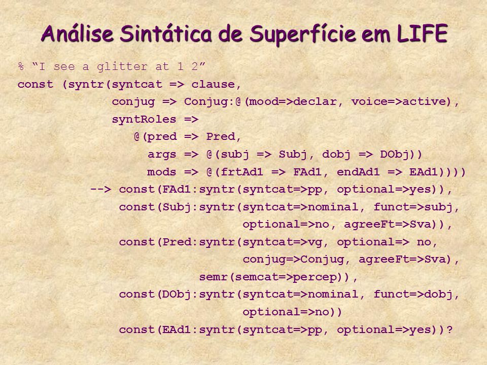 Análise Sintática de Superfície em LIFE % I see a glitter at 1 2 const (syntr(syntcat => clause, conjug => Conjug:@(mood=>declar, voice=>active), syntRoles => @(pred => Pred, args => @(subj => Subj, dobj => DObj)) mods => @(frtAd1 => FAd1, endAd1 => EAd1)))) --> const(FAd1:syntr(syntcat=>pp, optional=>yes)), const(Subj:syntr(syntcat=>nominal, funct=>subj, optional=>no, agreeFt=>Sva)), const(Pred:syntr(syntcat=>vg, optional=> no, conjug=>Conjug, agreeFt=>Sva), semr(semcat=>percep)), const(DObj:syntr(syntcat=>nominal, funct=>dobj, optional=>no)) const(EAd1:syntr(syntcat=>pp, optional=>yes))?