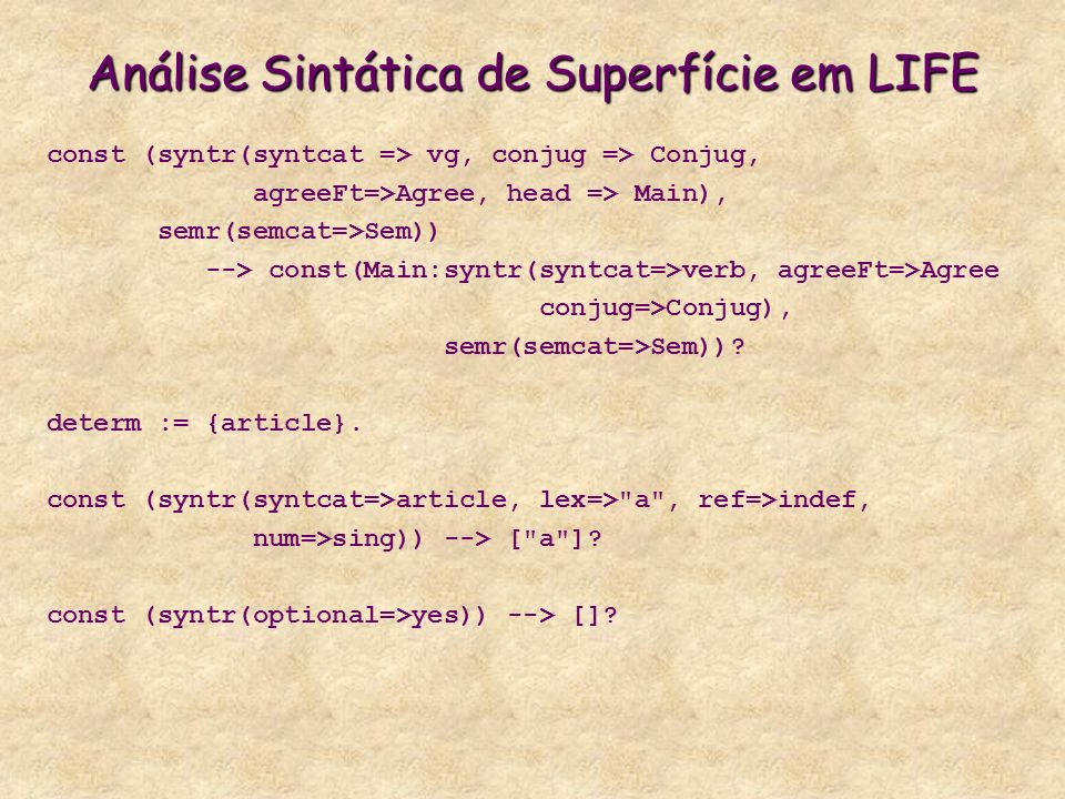 Análise Sintática de Superfície em LIFE const (syntr(syntcat => vg, conjug => Conjug, agreeFt=>Agree, head => Main), semr(semcat=>Sem)) --> const(Main:syntr(syntcat=>verb, agreeFt=>Agree conjug=>Conjug), semr(semcat=>Sem)).