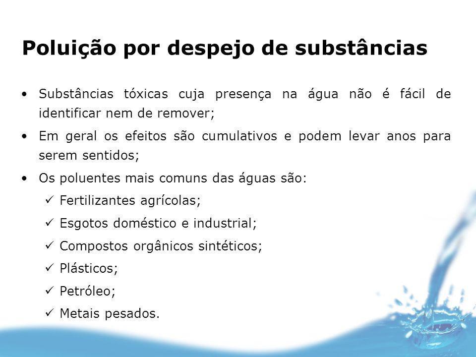 Poluição por despejo de substâncias Substâncias tóxicas cuja presença na água não é fácil de identificar nem de remover; Em geral os efeitos são cumul