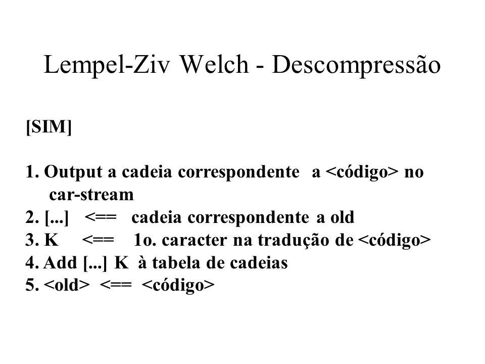 Lempel-Ziv Welch - Descompressão [SIM] 1. Output a cadeia correspondente a no car-stream 2. [...] <== cadeia correspondente a old 3. K <== 1o. caracte
