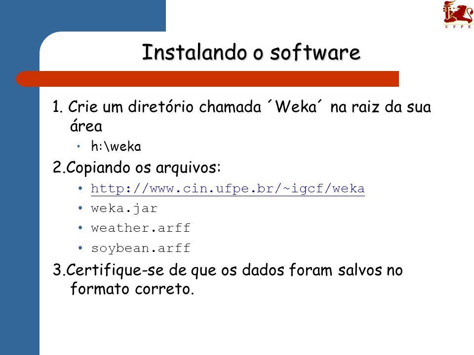 Instalando o software 1. Crie um diretório chamada ´Weka´ na raiz da sua área h:\weka 2.Copiando os arquivos: http://www.cin.ufpe.br/~igcf/weka weka.j