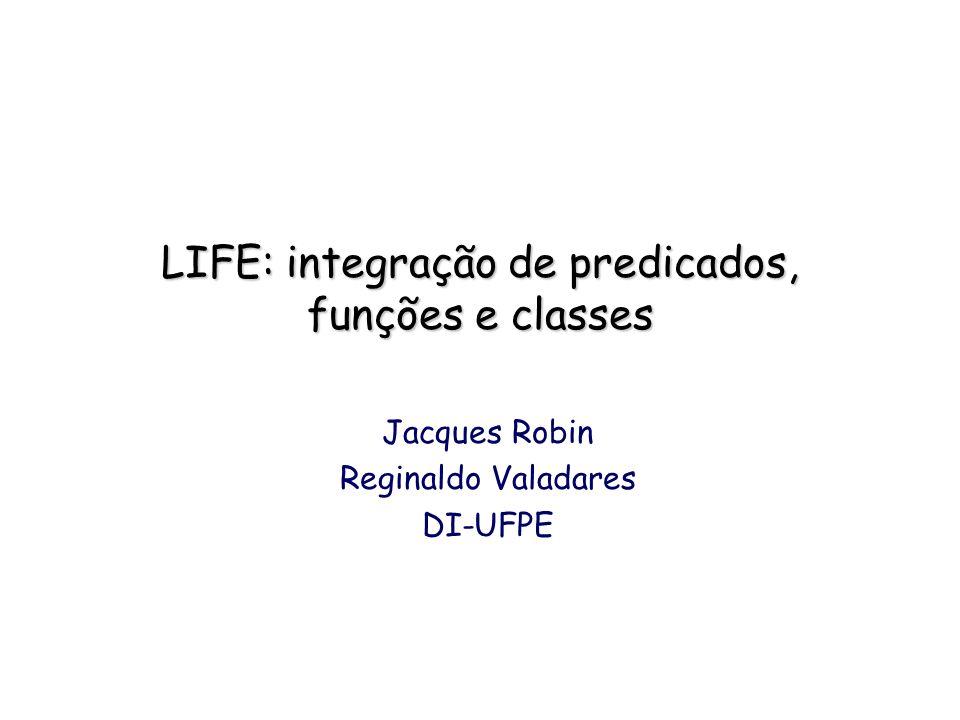 LIFE: integração de predicados, funções e classes Jacques Robin Reginaldo Valadares DI-UFPE