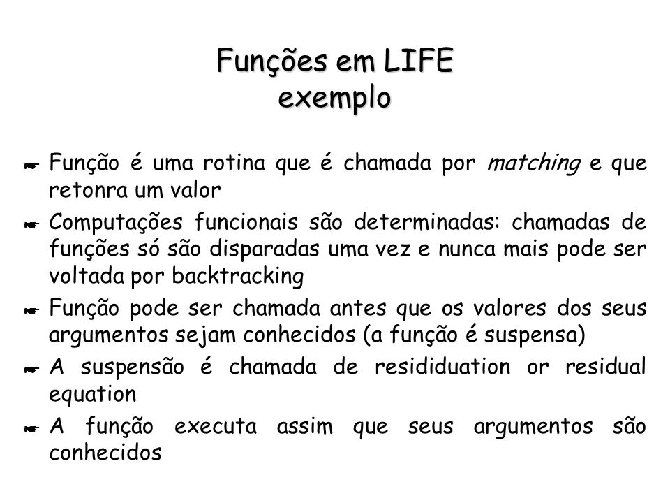 Funções em LIFE exemplo * Função é uma rotina que é chamada por matching e que retonra um valor * Computações funcionais são determinadas: chamadas de