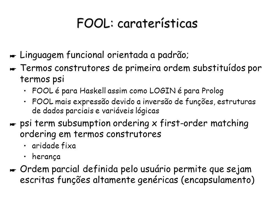 FOOL: caraterísticas * Linguagem funcional orientada a padrão; * Termos construtores de primeira ordem substituídos por termos psi FOOL é para Haskell