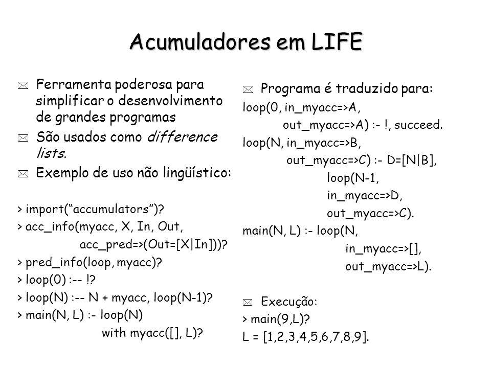 Acumuladores em LIFE * Ferramenta poderosa para simplificar o desenvolvimento de grandes programas * São usados como difference lists. * Exemplo de us