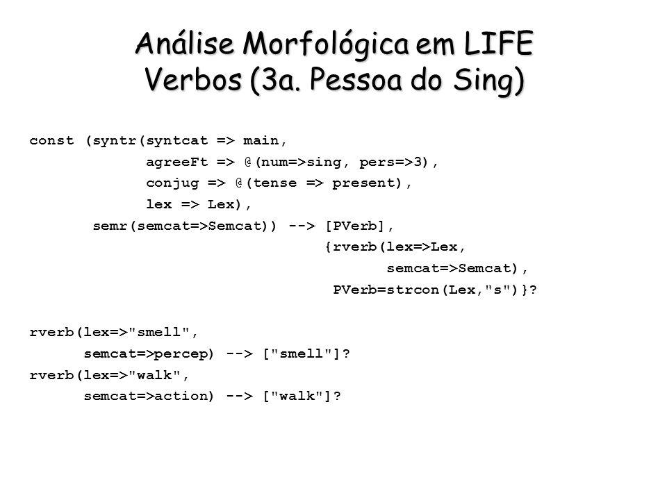 Análise Morfológica em LIFE Verbos (3a. Pessoa do Sing) const (syntr(syntcat => main, agreeFt => @(num=>sing, pers=>3), conjug => @(tense => present),