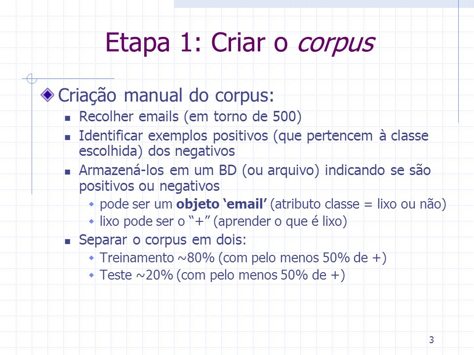 3 Etapa 1: Criar o corpus Criação manual do corpus: Recolher emails (em torno de 500) Identificar exemplos positivos (que pertencem à classe escolhida) dos negativos Armazená-los em um BD (ou arquivo) indicando se são positivos ou negativos pode ser um objeto email (atributo classe = lixo ou não) lixo pode ser o + (aprender o que é lixo) Separar o corpus em dois: Treinamento ~80% (com pelo menos 50% de +) Teste ~20% (com pelo menos 50% de +)