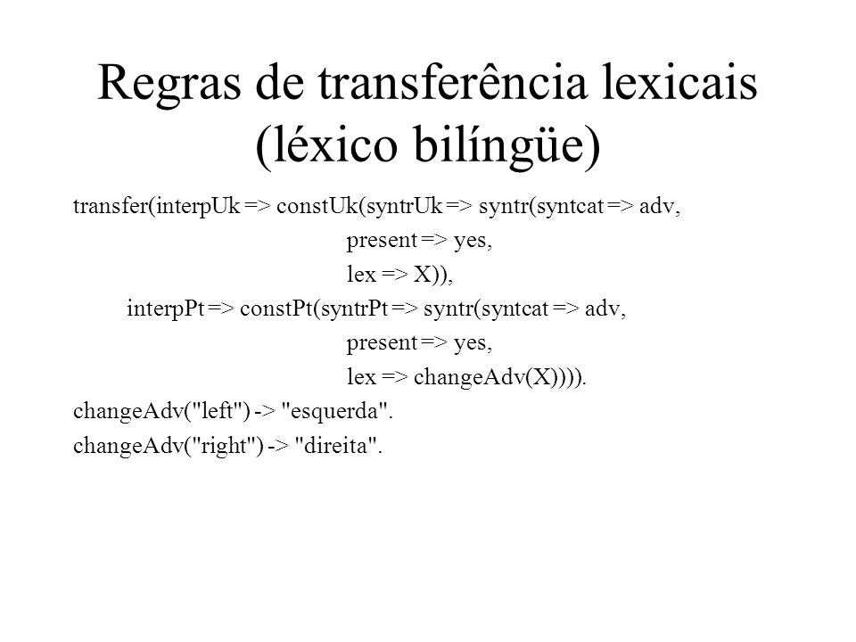 Regras de transferência lexicais (léxico bilíngüe) transfer(interpUk => constUk(syntrUk => syntr(syntcat => adv, present => yes, lex => X)), interpPt => constPt(syntrPt => syntr(syntcat => adv, present => yes, lex => changeAdv(X)))).