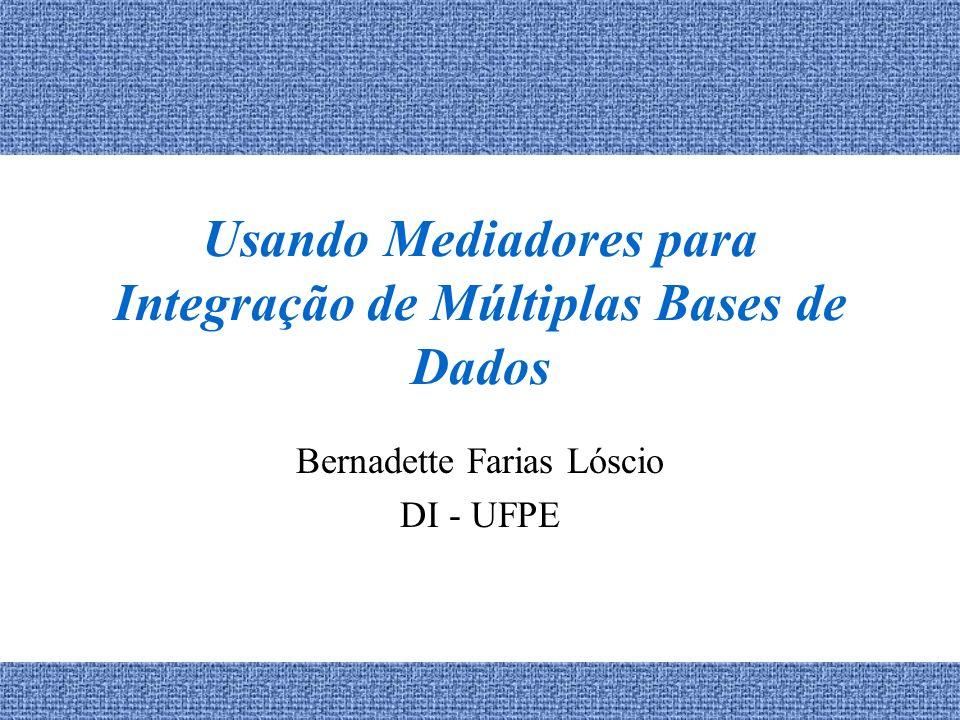 Usando Mediadores para Integração de Múltiplas Bases de Dados Bernadette Farias Lóscio DI - UFPE