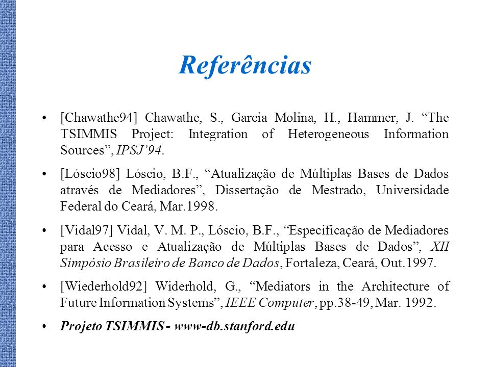Referências [Chawathe94] Chawathe, S., Garcia Molina, H., Hammer, J. The TSIMMIS Project: Integration of Heterogeneous Information Sources, IPSJ94. [L