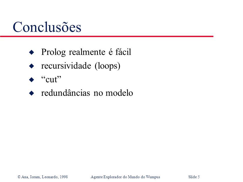 © Ana, Ioram, Leonardo, 1998Agente Explorador do Mundo do WumpusSlide 5 Conclusões u Prolog realmente é fácil u recursividade (loops) u cut u redundâncias no modelo
