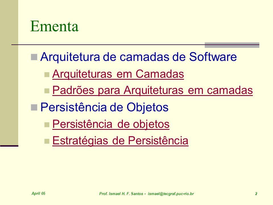 April 05 Prof. Ismael H. F. Santos - ismael@tecgraf.puc-rio.br 2 Ementa Arquitetura de camadas de Software Arquiteturas em Camadas Padrões para Arquit