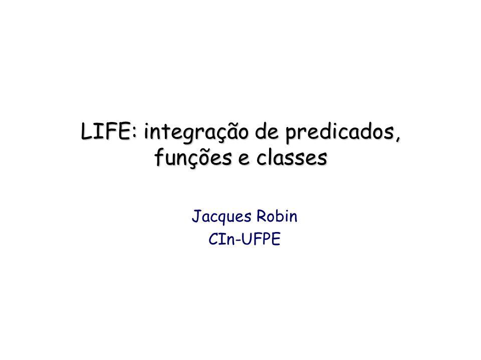 LIFE: integração de predicados, funções e classes Jacques Robin CIn-UFPE