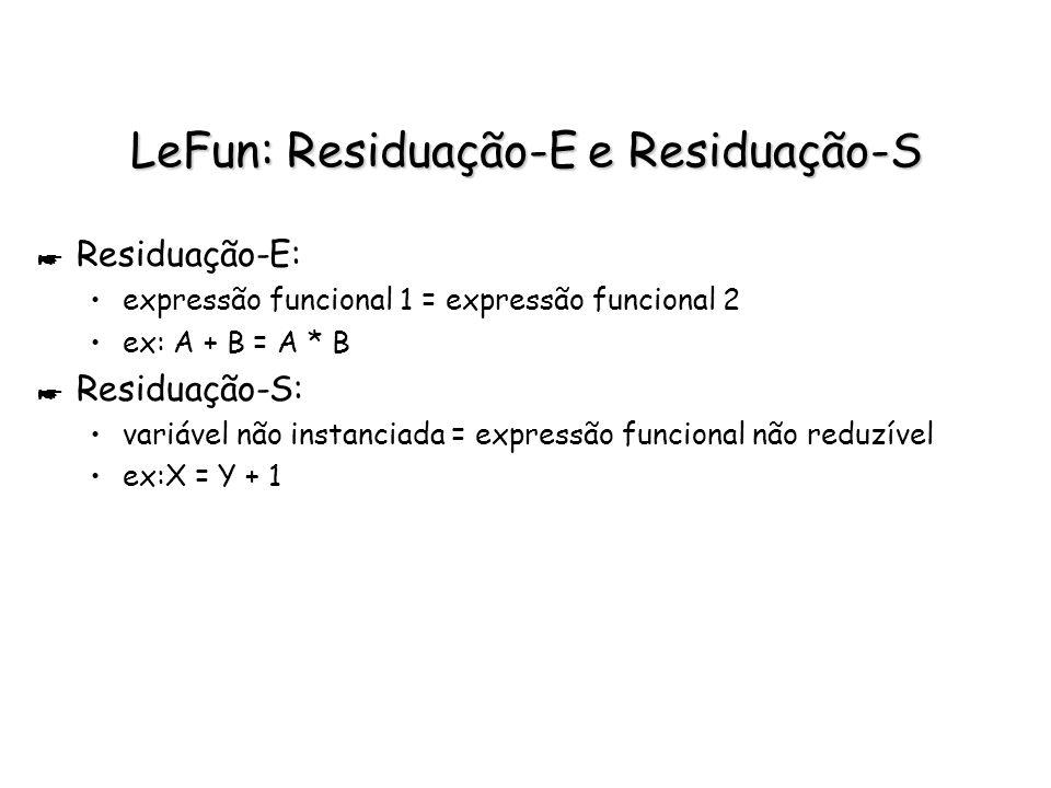 LeFun: Residuação-E e Residuação-S * Residuação-E: expressão funcional 1 = expressão funcional 2 ex: A + B = A * B * Residuação-S: variável não instan