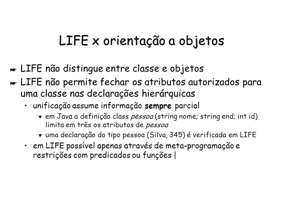 LIFE x orientação a objetos * LIFE não distingue entre classe e objetos * LIFE não permite fechar os atributos autorizados para uma classe nas declara