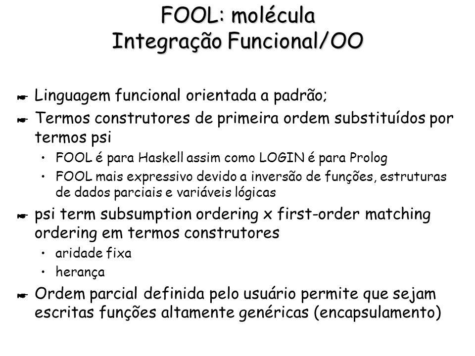 FOOL: molécula Integração Funcional/OO * Linguagem funcional orientada a padrão; * Termos construtores de primeira ordem substituídos por termos psi F