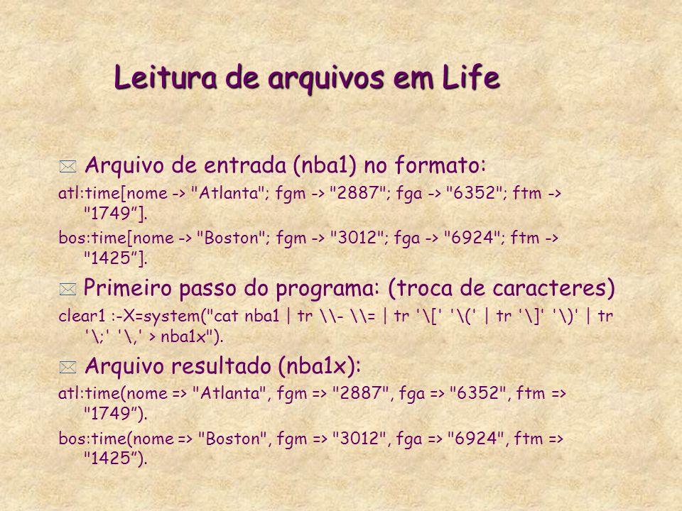 Leitura de arquivos em Life * Arquivo de entrada (nba1) no formato: atl:time[nome -> Atlanta ; fgm -> 2887 ; fga -> 6352 ; ftm -> 1749].