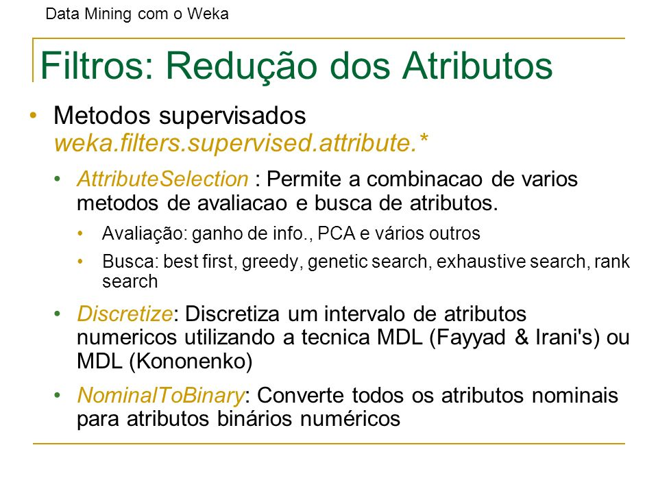 Data Mining com o Weka Filtros: Redução dos Atributos Metodos supervisados weka.filters.supervised.attribute.* AttributeSelection : Permite a combinac
