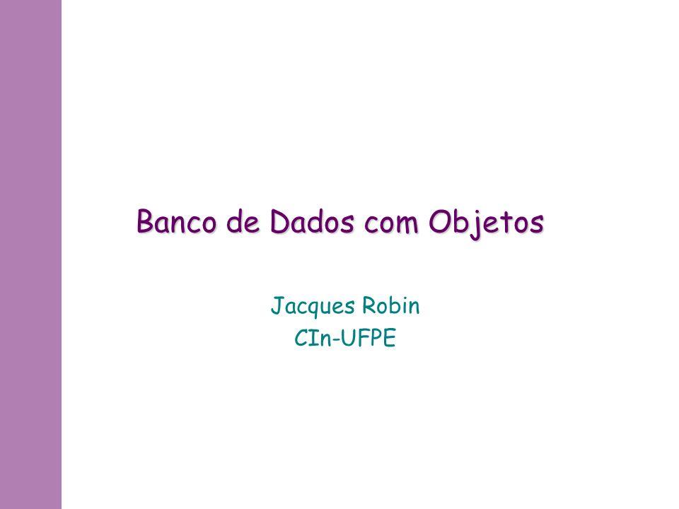 Banco de Dados com Objetos Jacques Robin CIn-UFPE