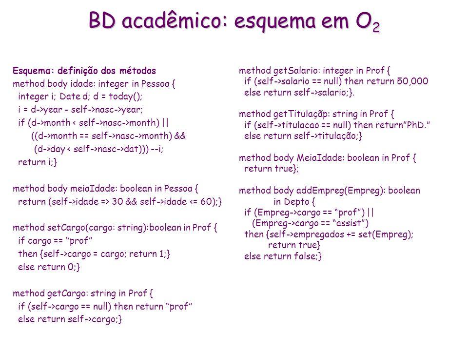 BD acadêmico: esquema em O 2 Esquema: definição dos métodos method body idade: integer in Pessoa { integer i; Date d; d = today(); i = d->year - self-
