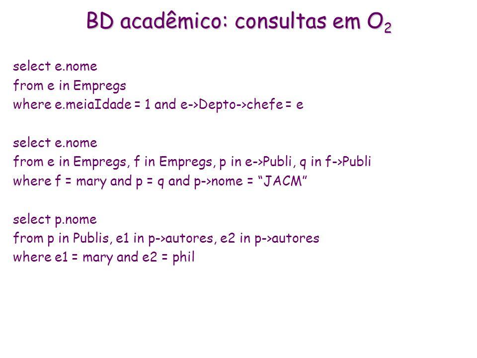BD acadêmico: consultas em O 2 select e.nome from e in Empregs where e.meiaIdade = 1 and e->Depto->chefe = e select e.nome from e in Empregs, f in Emp
