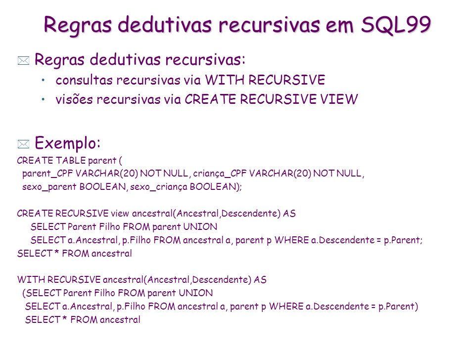 Regras dedutivas recursivas em SQL99 * Regras dedutivas recursivas: consultas recursivas via WITH RECURSIVE visões recursivas via CREATE RECURSIVE VIE