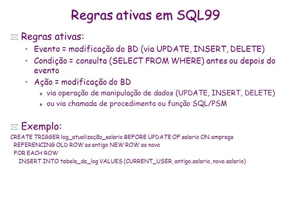 Regras ativas em SQL99 * Regras ativas: Evento = modificação do BD (via UPDATE, INSERT, DELETE) Condição = consulta (SELECT FROM WHERE) antes ou depoi