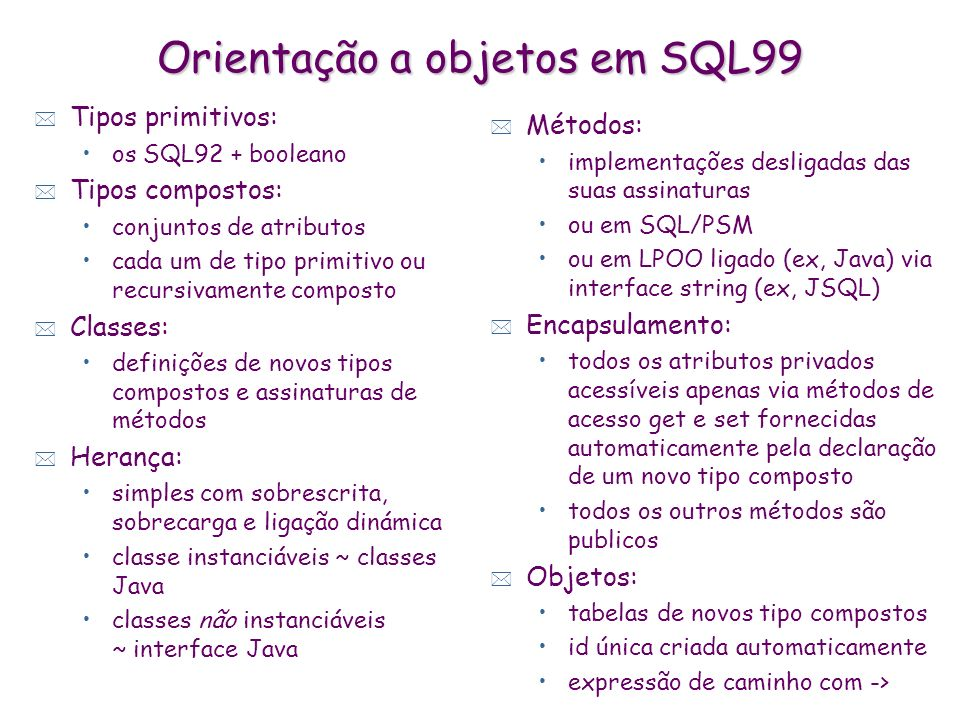 Orientação a objetos em SQL99 * Tipos primitivos: os SQL92 + booleano * Tipos compostos: conjuntos de atributos cada um de tipo primitivo ou recursiva