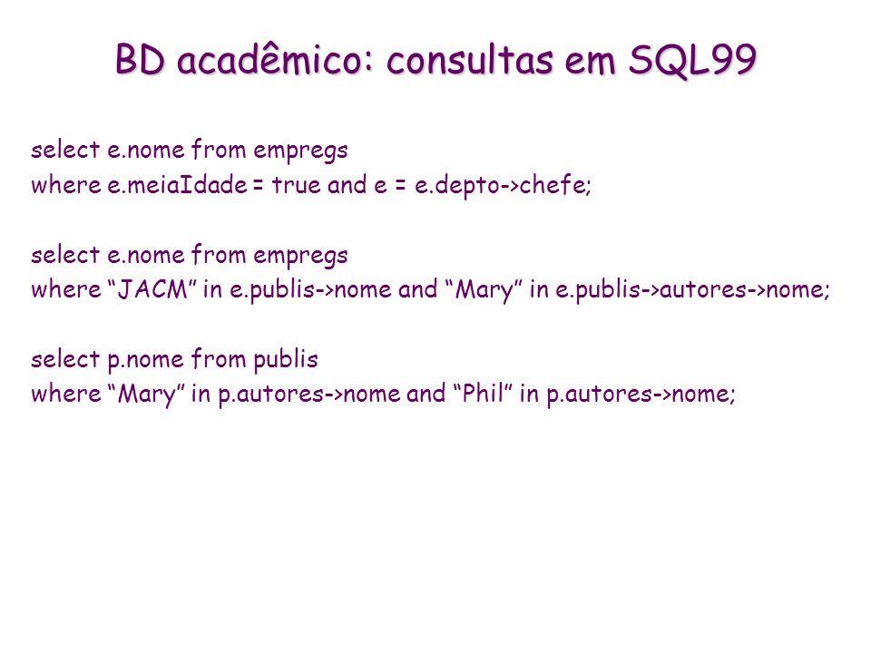 BD acadêmico: consultas em SQL99 select e.nome from empregs where e.meiaIdade = true and e = e.depto->chefe; select e.nome from empregs where JACM in