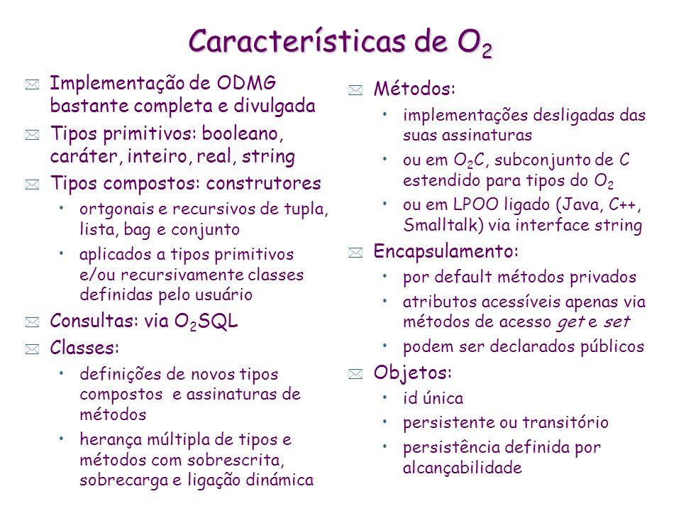 Características de O 2 * Implementação de ODMG bastante completa e divulgada * Tipos primitivos: booleano, caráter, inteiro, real, string * Tipos comp