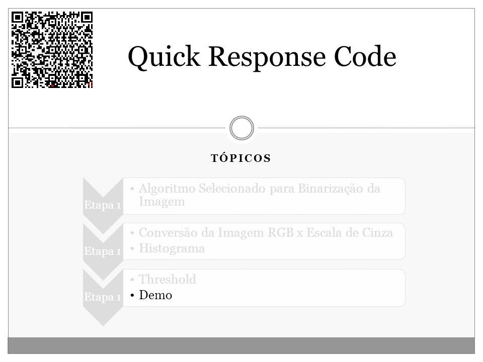TÓPICOS Quick Response Code Etapa 1 Algoritmo Selecionado para Binarização da Imagem Etapa 1 Conversão da Imagem RGB x Escala de Cinza Histograma Etap