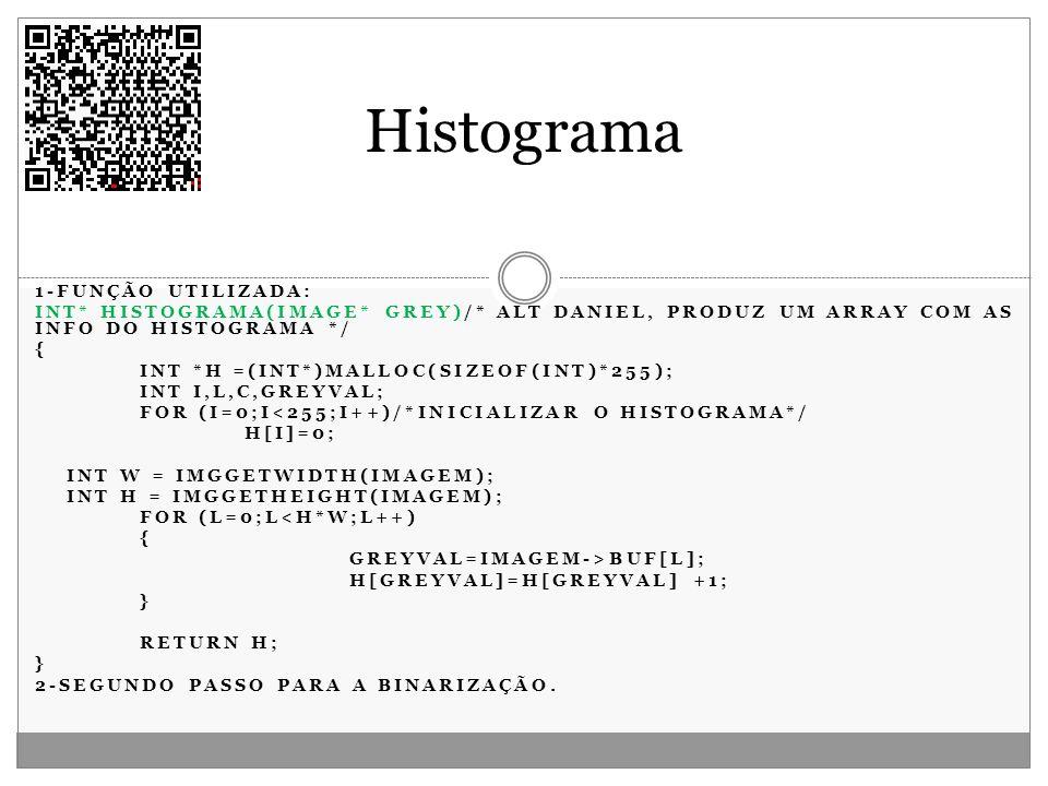 1-FUNÇÃO UTILIZADA: INT* HISTOGRAMA(IMAGE* GREY)/* ALT DANIEL, PRODUZ UM ARRAY COM AS INFO DO HISTOGRAMA */ { INT *H =(INT*)MALLOC(SIZEOF(INT)*255); I