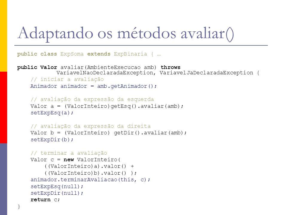 Adaptando os métodos avaliar() public class ExpSoma extends ExpBinaria { … public Valor avaliar(AmbienteExecucao amb) throws VariavelNaoDeclaradaException, VariavelJaDeclaradaException { // iniciar a avaliação Animador animador = amb.getAnimador(); // avaliação da expressão da esquerda Valor a = (ValorInteiro)getEsq().avaliar(amb); setExpEsq(a); // avaliação da expressão da direita Valor b = (ValorInteiro) getDir().avaliar(amb); setExpDir(b); // terminar a avaliação Valor c = new ValorInteiro( ((ValorInteiro)a).valor() + ((ValorInteiro)b).valor() ); animador.terminarAvaliacao(this, c); setExpEsq(null); setExpDir(null); return c; }