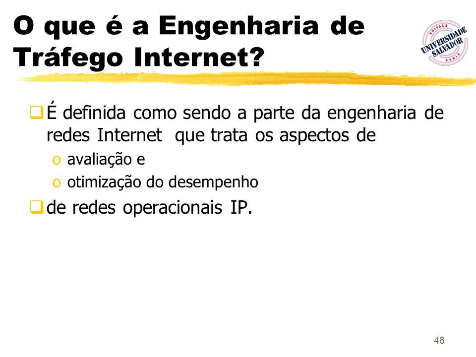 46 O que é a Engenharia de Tráfego Internet? É definida como sendo a parte da engenharia de redes Internet que trata os aspectos de oavaliação e ootim