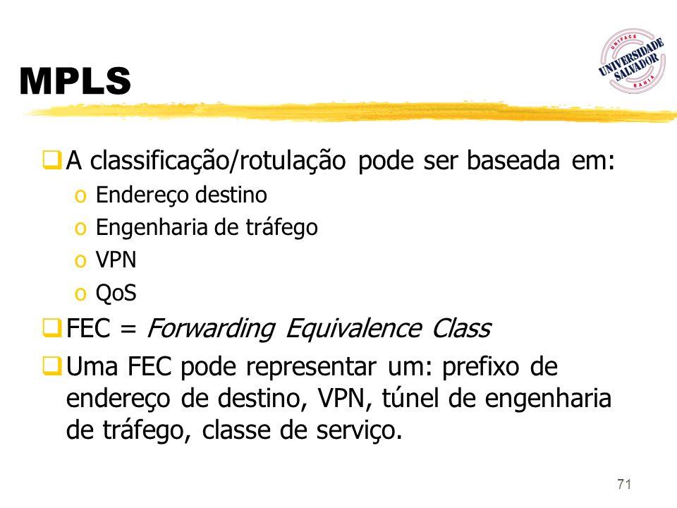71 MPLS A classificação/rotulação pode ser baseada em: oEndereço destino oEngenharia de tráfego oVPN oQoS FEC = Forwarding Equivalence Class Uma FEC p