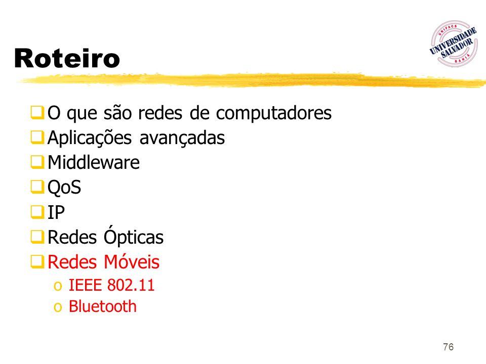 76 Roteiro O que são redes de computadores Aplicações avançadas Middleware QoS IP Redes Ópticas Redes Móveis oIEEE 802.11 oBluetooth