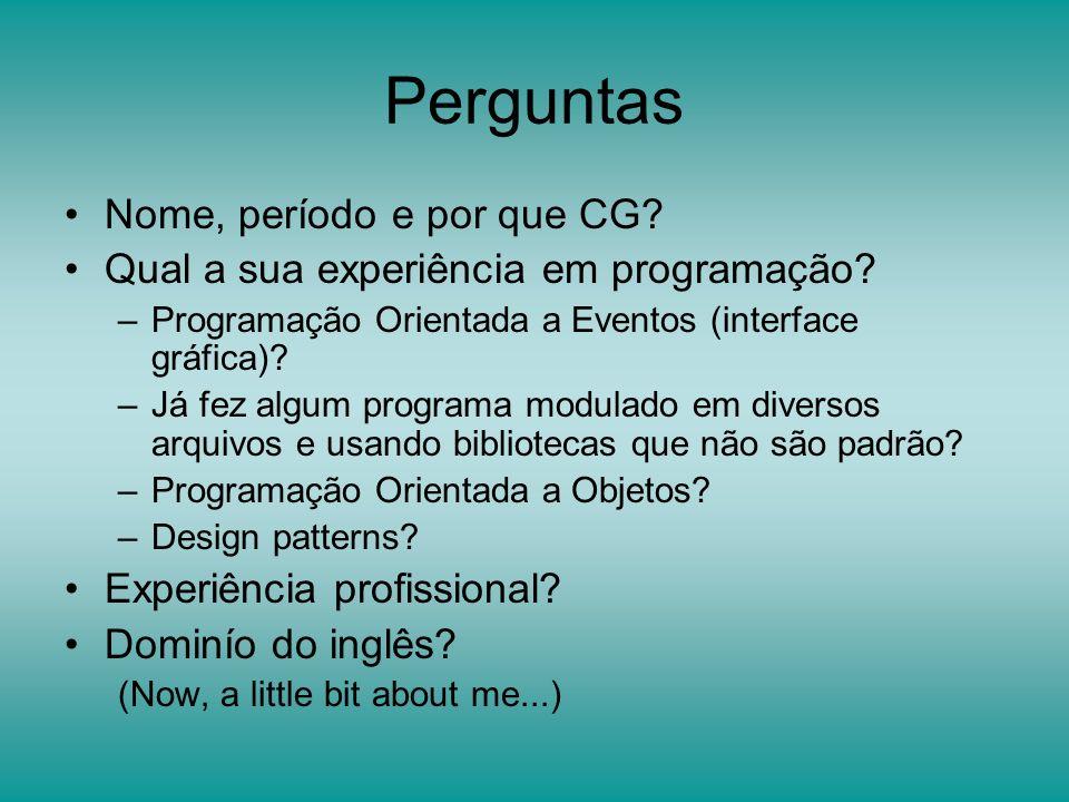 Perguntas Nome, período e por que CG? Qual a sua experiência em programação? –Programação Orientada a Eventos (interface gráfica)? –Já fez algum progr