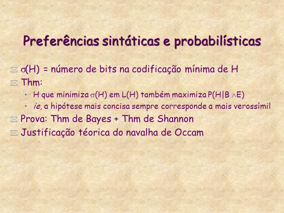 Preferências sintáticas e probabilísticas * (H) = número de bits na codificação mínima de H * Thm: H que minimiza (H) em L(H) também maximiza P(H|B E) ie, a hipótese mais concisa sempre corresponde a mais verossímil * Prova: Thm de Bayes + Thm de Shannon * Justificação téorica do navalha de Occam